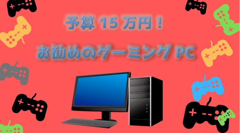 予算15万円で買えるお勧めゲーミングPC