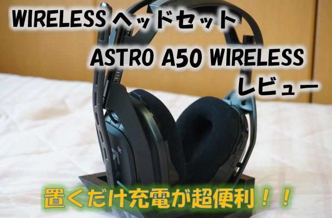 【無線ヘッドセット】アストロA50をレビュー!置くだけ充電が快適すぎて便利