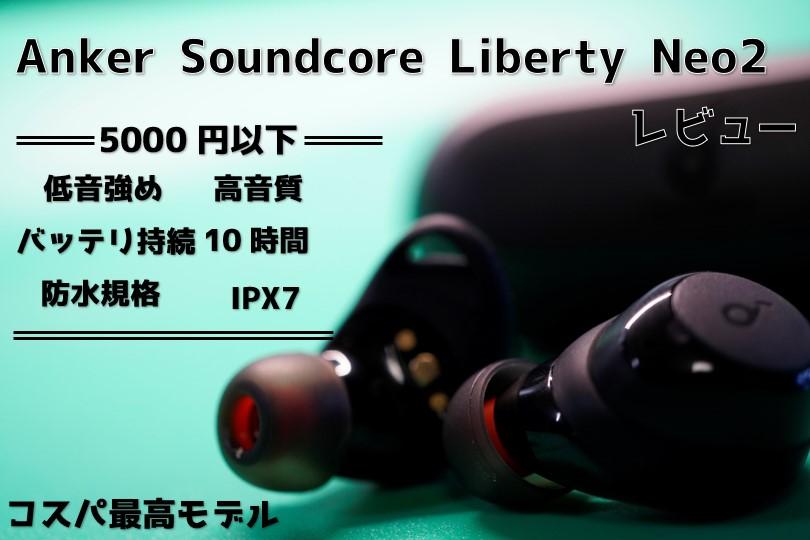 Anker Soundcore Liberty Neo2をレビュー!5000円以下でこの音質は凄い!